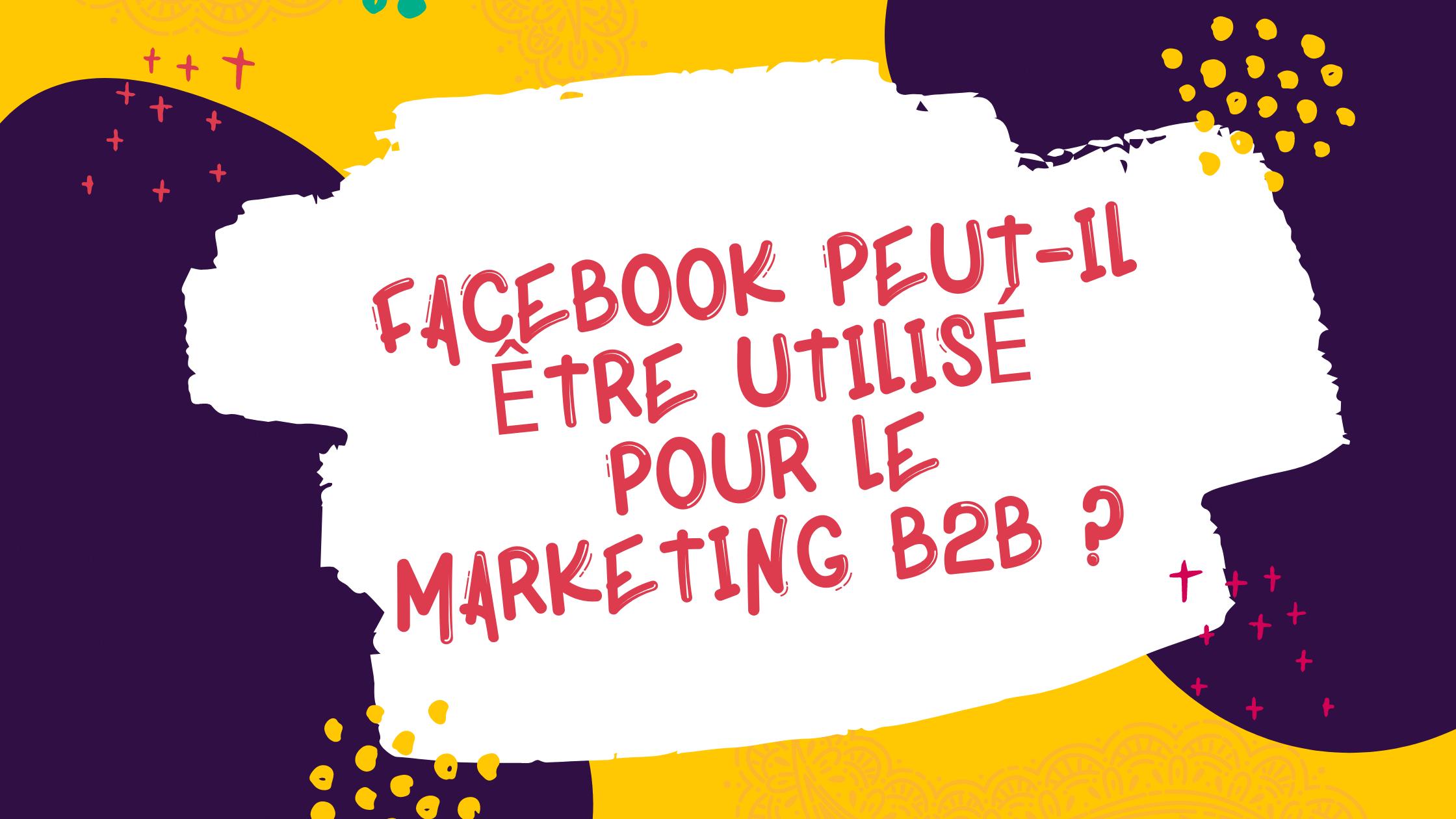 Facebook peut-il être utilisé pour le marketing B2B?